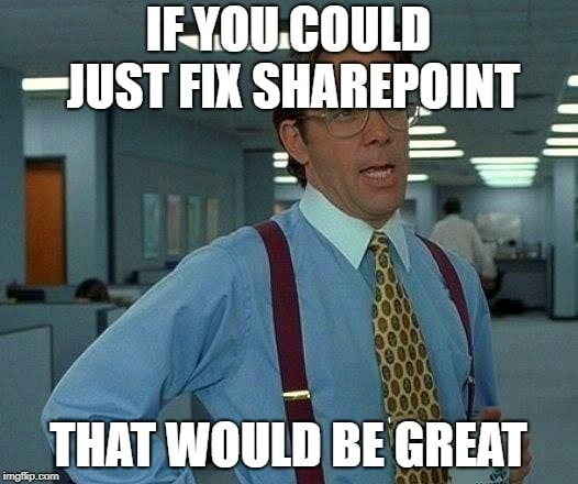 If you could just fix SharePoint... That would be great.