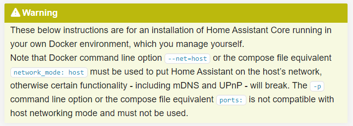 These below instructions are for an installation of Home Assistant Core running in your own Docker environment, which you manage yourself.  Note that Docker command line option --net=host or the compose file equivalent network_mode: host must be used to put Home Assistant on the host's network, otherwise certain functionality - including mDNS and UPnP - will break. The -p command line option or the compose file equivalent ports: is not compatible with host networking mode and must not be used.